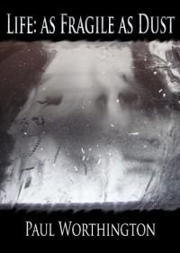 Life: As Fragile As Dust - Paul Worthington