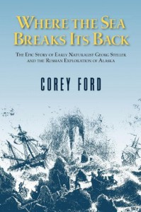 Where the Sea Breaks Its Back: The Epic Story - Georg Steller & the Russian Exploration of AK - Corey Ford, Lois Darling