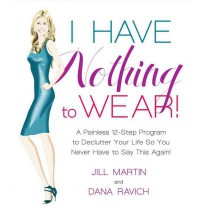 I Have Nothing To Wear!: A Painless 12-Step Program to Declutter Your Life So You Never Have to Say This Again!* - Jill  Martin, Dana Ravich