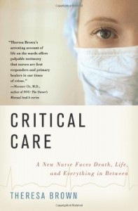 Critical Care: A New Nurse Faces Death, Life, and Everything in Between - Theresa Brown