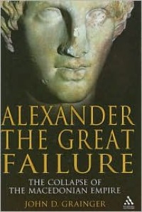 Alexander the Great Failure: The Collapse of the Macedonian Empire - John D. Grainger