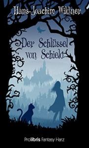 Der Schlüssel von Schielo: Fantasy Harz - Hans-Joachim Wildner, Prolibris Verlag