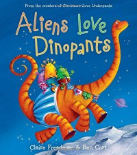 Aliens Love Dinopants (The Underpants Books) - Claire Freedman, Ben Cort