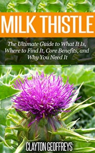 Milk Thistle: The Ultimate Guide to What It Is, Where to Find It, Core Benefits, and Why You Need It (Vitamins & Supplement Guides) - Clayton Geoffreys