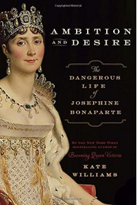 Ambition and Desire: The Dangerous Life of Josephine Bonaparte - Kate Williams