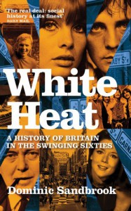 White Heat: A History of Britain in the Swinging Sixties (v. 2) - Dominic Sandbrook