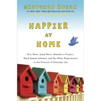 Happier at Home: Kiss More, Jump More, Abandon a Project, Read Samuel Johnson, and My Other Experiments in the Practice of Everyday Life - Gretchen Rubin