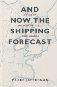 And Now the Shipping Forecast: A Tide of History Around Our Shores - Peter Jefferson