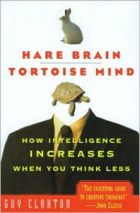 Hare Brain, Tortoise Mind: How Intelligence Increases When You Think Less - Guy Claxton