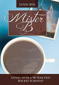 Mister B: Living With a 98-Year-Old Rocket Scientist - A. Lynn Byk, Kathryn Kowalchik Swezy