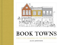 Book Towns: Forty Five Paradises of the Printed Word - Alex Johnson