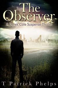 The Observer (Derek Cole Suspense Thriller Book 3) - T Patrick Phelps, Ellen Scharf