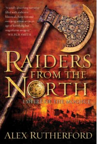 Raiders from the North: Empire of the Moghul - Alex Rutherford