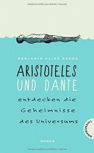 Aristoteles und Dante entdecken die Geheimnisse des Universums - Benjamin Alire Sáenz