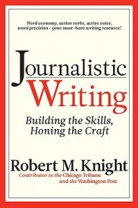 Journalistic Writing: Building the Skills, Honing the Craft - Robert Knight