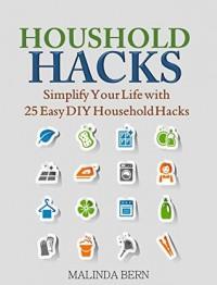 Household Hacks: Simplify Your Life with 25 Easy DIY Household Hacks - Malinda Bern