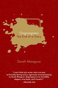 Ongoingness: The End of a Diary - Sarah Manguso