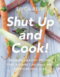 Shut Up and Cook!: Modern, Healthy Recipes That Anyone Can Make and Everyone Will Love - Erica Reid