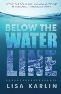 Below the Water Line: Getting Out, Going Back, and Moving Forward in the Decade After Hurricane Katrina - Lisa Karlin