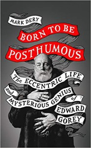 Born to Be Posthumous: The Eccentric Life and Mysterious Genius of Edward Gorey - Mark Dery