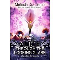 Fifty Shades of Alice Through the Looking Glass - Melinda DuChamp