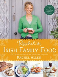 Rachel's Irish Family Food: 120 classic recipes from my home to yours - Rachel Allen