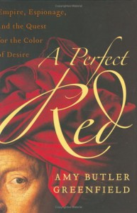 A Perfect Red: Empire, Espionage, and the Quest for the Color of Desire - Amy Butler Greenfield