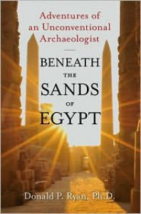 Beneath the Sands of Egypt: Adventures of an Unconventional Archaeologist - Donald P. Ryan