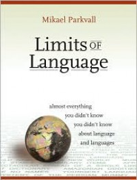 Limits of Language: Almost Everything You Didn't Know about Language and Languages - Mikael Parkvall