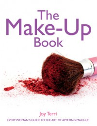 The Make-Up Book: Every Woman's Guide to the Art of Applying Make-Up - Joy Terri
