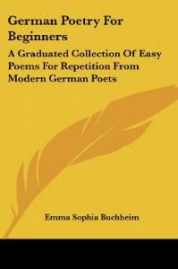 German Poetry For Beginners: A Graduated Collection Of Easy Poems For Repetition From Modern German Poets -