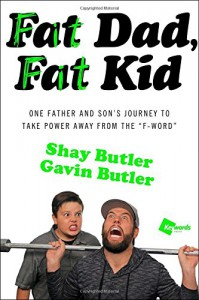 "Fat Dad, Fat Kid: One Father and Son's Journey to Take Power Away from the ""F-Word"" - Shay Butler, Gavin Butler"