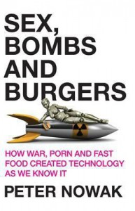 Sex, Bombs and Burgers: How War, Porn and Fast Food Created Technology as We Know It - Peter Nowak
