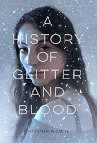 A History of Glitter and Blood - Hannah Moskowitz