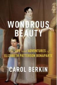 Wondrous Beauty: The Life and Adventures of Elizabeth Patterson Bonaparte - Carol Berkin