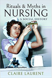 Rituals & Myths in Nursing: A Social History  - Claire Laurent