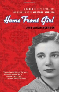 Home Front Girl: A Diary of Love, Literature, and Growing Up in Wartime America - Joan Wehlen Morrison