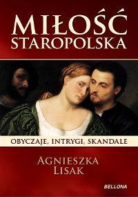 Miłość staropolska. Obyczaje, intrygi, skandale - Lisak Agnieszka