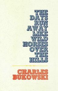The Days Run Away Like Wild Horses Over the Hills - Charles Bukowski