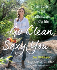 Go Clean, Sexy You: A Seasonal Guide to Detoxing and Staying Healthy - Lisa Consiglio Ryan
