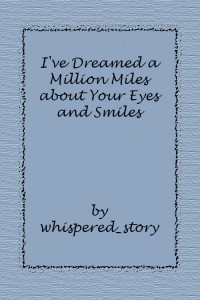 I've Dreamed a Million Miles about Your Eyes and Smiles - whispered_story