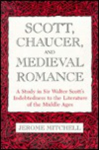 Scott, Chaucer and Medieval Romance: A Study in Sir Walter Scott's Indebtedness to the Literature of the Middle Ages - Jerome Mitchell