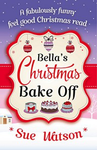 Bella's Christmas Bake Off: A fabulously funny, feel good Christmas read - Sue Watson