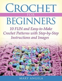 Crochet for Beginners: 10 FUN and Easy-to-Make Crochet Patterns with Step-by-Step Instructions and Images - Mary Angela
