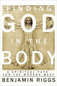 Finding God in the Body: A Spiritual Path for the Modern West - Benjamin Riggs