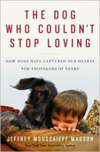 The Dog Who Couldn't Stop Loving: How Dogs Have Captured Our Hearts for Thousands of Years - Jeffrey Moussaieff Masson