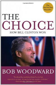 The Choice: How Bill Clinton Won - Bob Woodward