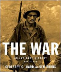 The War: An Intimate History, 1941-1945 - Geoffrey C. Ward, Ken Burns