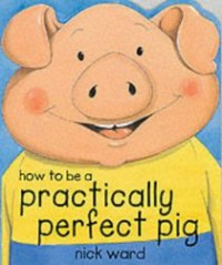 How To Be A Practically Perfect Pig - Nick Ward