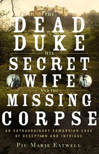 The Dead Duke, His Secret Wife, and the Missing Corpse: An Extraordinary Edwardian Case of Deception and Intrigue - Piu Marie Eatwell